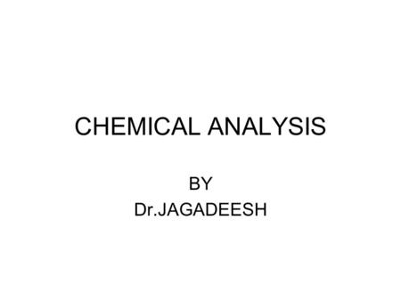 CHEMICAL ANALYSIS BY Dr.JAGADEESH. CHEMICAL ANALYSIS RESOLVING A SAMPLE IN TO ITS ULTIMATE COMPONENTS ( COMPOUNDS OR ELEMENTS)