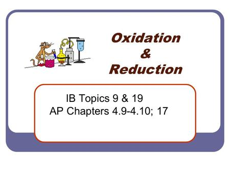Oxidation & Reduction IB Topics 9 & 19 AP Chapters 4.9-4.10; 17.