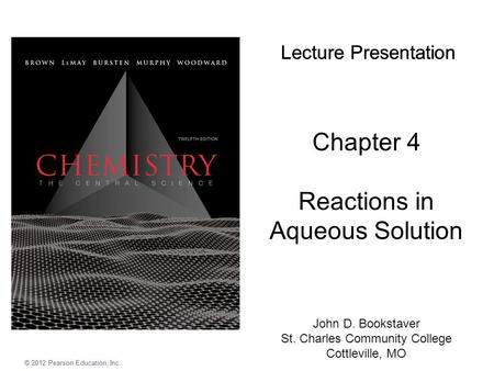 Chapter 4 Reactions in Aqueous Solution Lecture Presentation © 2012 Pearson Education, Inc. John D. Bookstaver St. Charles Community College Cottleville,