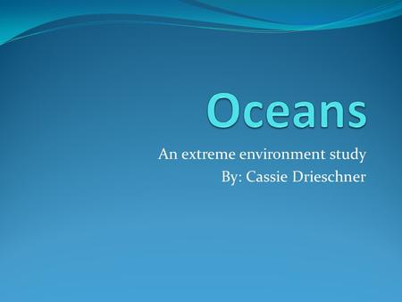 An extreme environment study By: Cassie Drieschner.