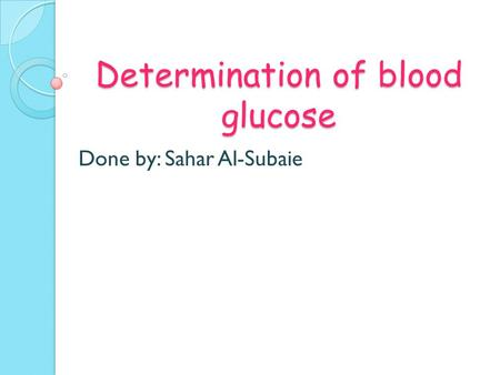 Determination of blood glucose Done by: Sahar Al-Subaie.