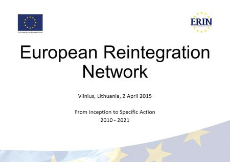 European Reintegration Network Vilnius, Lithuania, 2 April 2015 From inception to Specific Action 2010 - 2021.