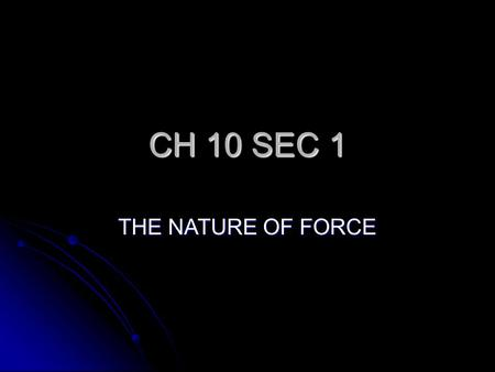 CH 10 SEC 1 THE NATURE OF FORCE GOAL PURPOSE PREVIOUSLY, STUDENTS LEARNED ABOUT SPEED AND VELOCITY, NOW THEY WILL RELATE THESE CONCEPTS TO BALANCED AND.