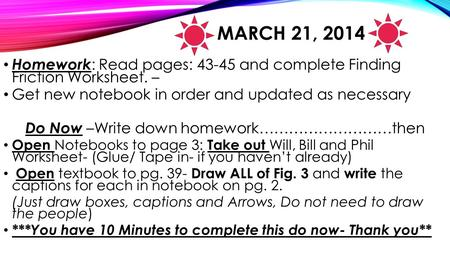 MARCH 21, 2014 Homework : Read pages: 43-45 and complete Finding Friction Worksheet. – Get new notebook in order and updated as necessary Do Now –Write.