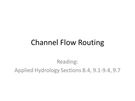 Channel Flow Routing Reading: Applied Hydrology Sections 8.4, 9.1-9.4, 9.7.