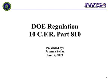1 DOE Regulation 10 C.F.R. Part 810 Presented by: Jo Anna Sellen June 9, 2009.