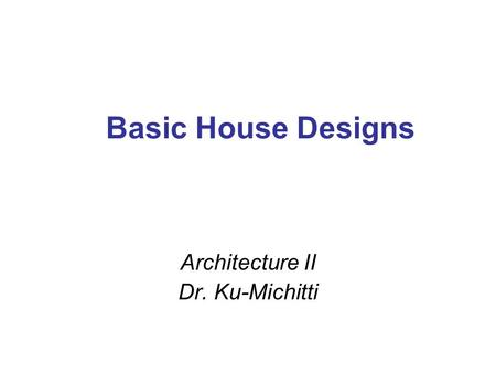 Basic House Designs Architecture II Dr. Ku-Michitti.