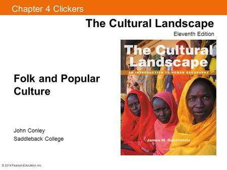 Chapter 4 Clickers The Cultural Landscape Eleventh Edition Folk and Popular Culture © 2014 Pearson Education, Inc. John Conley Saddleback College.