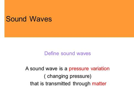 Define sound waves A sound wave is a pressure variation ( changing pressure) that is transmitted through matter Sound Waves.