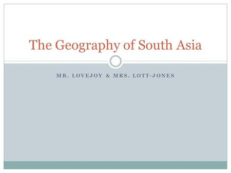 MR. LOVEJOY & MRS. LOTT-JONES The Geography of South Asia.