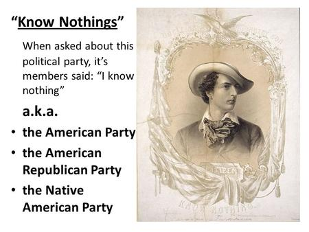 """Know Nothings"" When asked about this political party, it's members said: ""I know nothing"" a.k.a. the American Party the American Republican Party the."