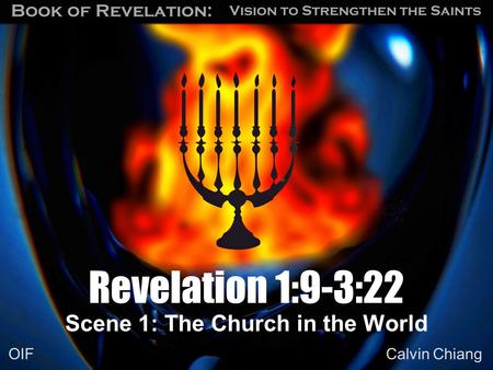 Vision to Strengthen the Saints Book of Revelation: Calvin Chiang OIF Scene 1: The Church in the World Revelation 1:9-3:22.