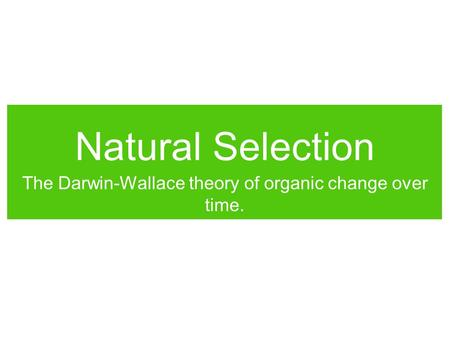 Natural Selection The Darwin-Wallace theory of organic change over time.