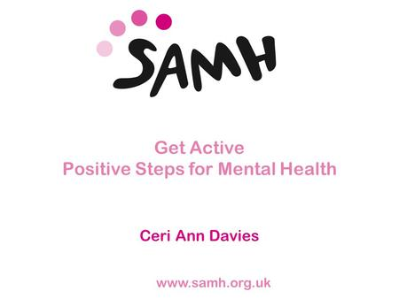Www.samh.org.uk Get Active Positive Steps for Mental Health Ceri Ann Davies.