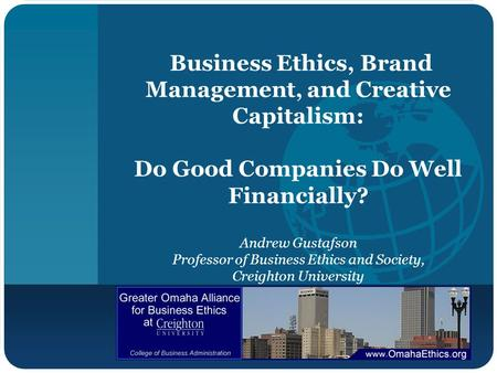 Business Ethics, Brand Management, and Creative Capitalism: Do Good Companies Do Well Financially? Andrew Gustafson Professor of Business Ethics and Society,