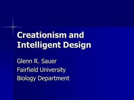 Creationism and Intelligent Design Glenn R. Sauer Fairfield University Biology Department.