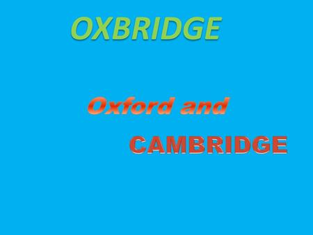 OXBRIDGE. Oxford and Cambridge are the most prestigious universities in Great Britain. Oxford is the oldest. Nobody knows for sure when it was founded.