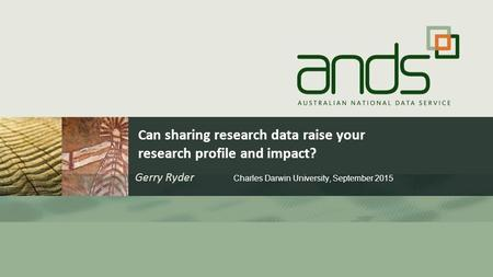 Can sharing research data raise your research profile and impact? Gerry Ryder Charles Darwin University, September 2015.