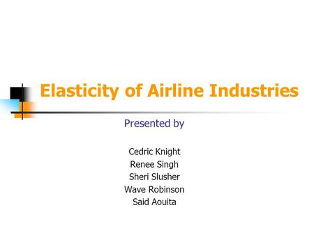 Elasticity of Airline Industries Presented by Cedric Knight Renee Singh Sheri Slusher Wave Robinson Said Aouita.
