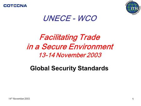 14 th November 2003 1 UNECE - WCO Facilitating Trade in a Secure Environment 13-14 November 2003 Global Security Standards.