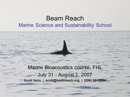Beam Reach Marine Science and Sustainability School Marine Bioacoustics course, FHL July 31 - August 1, 2007 Scott Veirs | | (206)