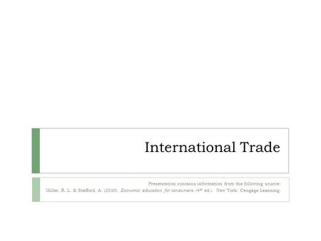 International Trade Presentation contains information from the following source: Miller, R. L. & Stafford, A. (2010). Economic education for consumers.