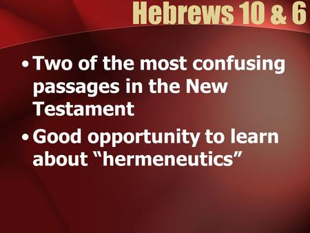 "Hebrews 10 & 6 Two of the most confusing passages in the New Testament Good opportunity to learn about ""hermeneutics"""