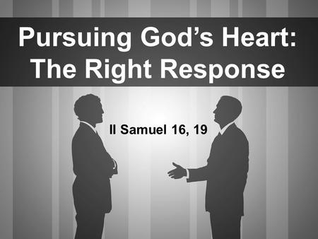 Pursuing God's Heart: The Right Response II Samuel 16, 19.