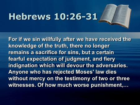 Hebrews 10:26-31 For if we sin willfully after we have received the knowledge of the truth, there no longer remains a sacrifice for sins, but a certain.