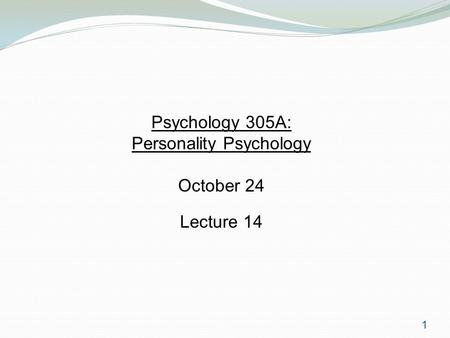1 Psychology 305A: Personality Psychology October 24 Lecture 14.