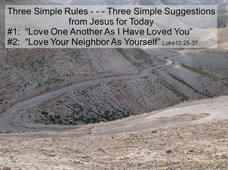 "Three Simple Rules - - - Three Simple Suggestions from Jesus for Today #1: ""Love One Another As I Have Loved You"" #2: ""Love Your Neighbor As Yourself"""