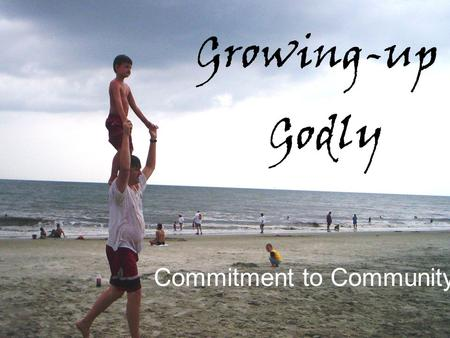 Growing-up Godly Commitment to Community. Theme Verse Ephesians 4:14-16 NLT GrowingupGrowingup Godly 14Then we will no longer be like children, forever.