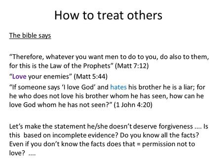 "How to treat others The bible says ""Therefore, whatever you want men to do to you, do also to them, for this is the Law of the Prophets"" (Matt 7:12) ""Love."