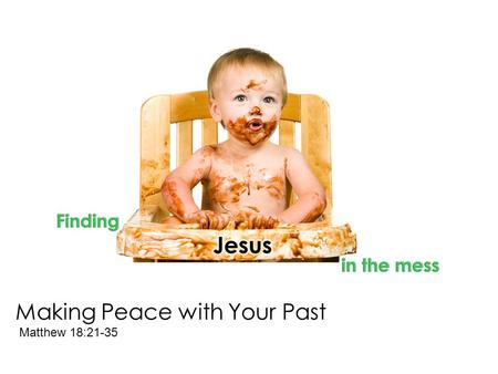 "Making Peace with Your Past Matthew 18:21-35. ""But if you do not forgive men their trespasses, neither will your Father forgive your trespasses."" Matthew."