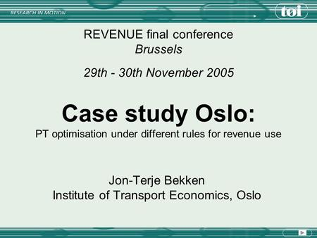 Case study Oslo: PT optimisation under different rules for revenue use REVENUE final conference Brussels 29th - 30th November 2005 Jon-Terje Bekken Institute.