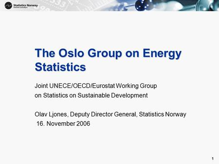 1 1 The Oslo Group on Energy Statistics Joint UNECE/OECD/Eurostat Working Group on Statistics on Sustainable Development Olav Ljones, Deputy Director General,