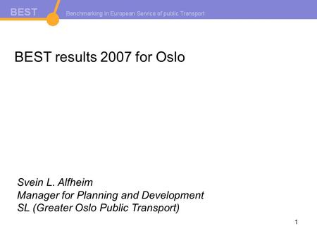 1 BEST results 2007 for Oslo Svein L. Alfheim Manager for Planning and Development SL (Greater Oslo Public Transport)