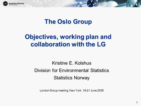 1 1 The Oslo Group Objectives, working plan and collaboration with the LG Kristine E. Kolshus Division for Environmental Statistics Statistics Norway London.