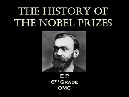 The History of the Nobel Prizes E P 6 th Grade OMC.
