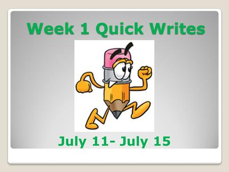 Week 1 Quick Writes July 11- July 15. The Quick Write Quota 5 for 5 = $5! Every day you will be asked a thought-provoking question called a Quick Write.