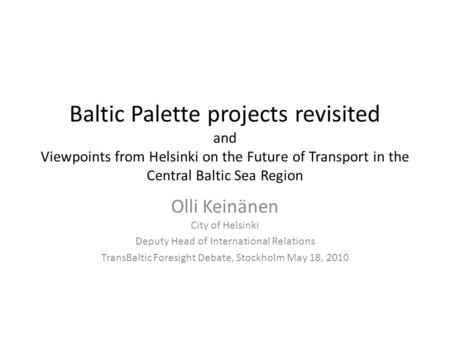 Baltic Palette projects revisited and Viewpoints from Helsinki on the Future of Transport in the Central Baltic Sea Region Olli Keinänen City of Helsinki.