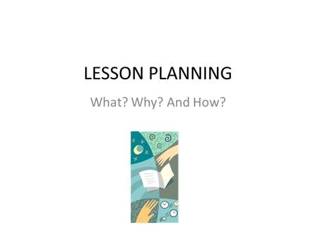 LESSON PLANNING What? Why? And How?. Goals of this session Participants will be able to identify and explain: 1.What is a lesson plan and how to develop.