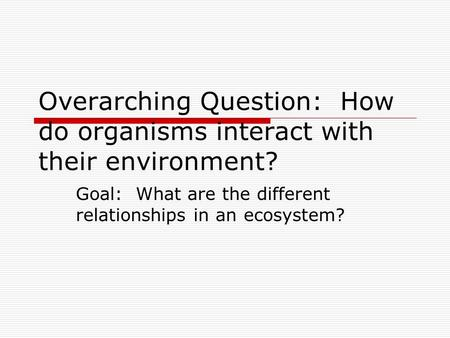 Overarching Question: How do organisms interact with their environment? Goal: What are the different relationships in an ecosystem?