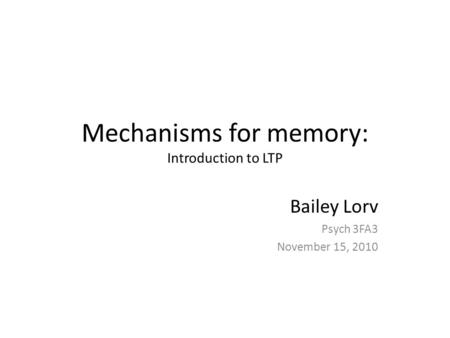 Mechanisms for memory: Introduction to LTP Bailey Lorv Psych 3FA3 November 15, 2010.