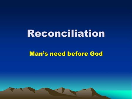 Reconciliation Man's need before God. Reconciliation 1.Reconciliation is the means God has ordained to make peace between Him and man. 2.We need our sins.