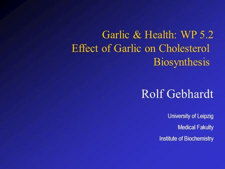 Rolf Gebhardt University of Leipzig Medical Fakulty Institute of Biochemistry Garlic & Health: WP 5.2 Effect of Garlic on Cholesterol Biosynthesis.