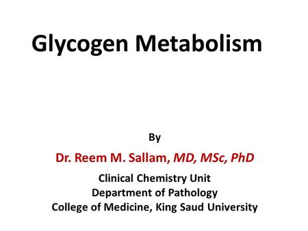 Glycogen Metabolism By Dr. Reem M. Sallam, MD, MSc, PhD Clinical Chemistry Unit Department of Pathology College of Medicine, King Saud University.