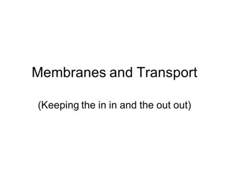 Membranes and Transport (Keeping the in in and the out out)