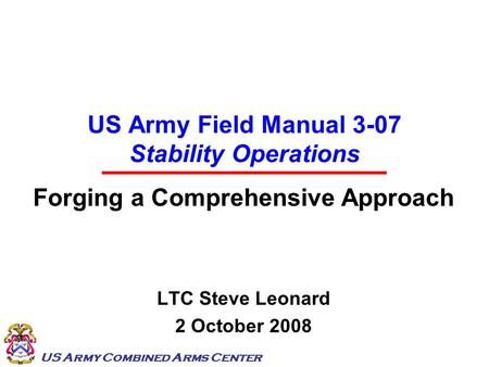 US Army Combined Arms Center US Army Field Manual 3-07 Stability Operations Forging a Comprehensive Approach LTC Steve Leonard 2 October 2008.