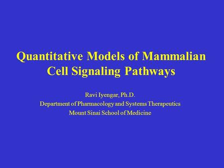 Quantitative Models of Mammalian Cell Signaling Pathways Ravi Iyengar, Ph.D. Department of Pharmacology and Systems Therapeutics Mount Sinai School of.